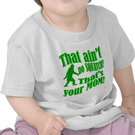 ain't no squatch, that's your mom! t shirt