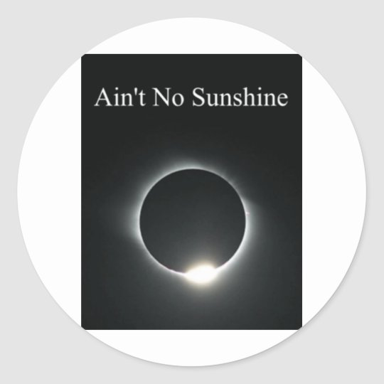 Ain't No Sunshine Classic Round Sticker