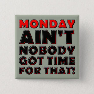Ain't Nobody Got Time For Monday Funny Button Pin
