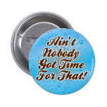 Ain't Nobody Got Time for That! 2 Inch Round Button
