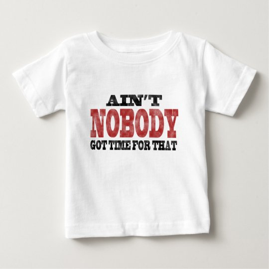 Ain't NOBODY got Time For That Baby T-Shirt