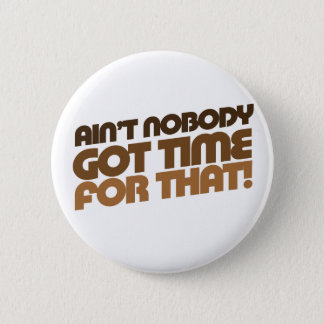 Ain't Nobody GOT TIME for that! Button