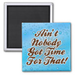 Ain't Nobody Got Time for That! Refrigerator Magnet