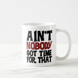 Aint nobody got time for that coffee mugs