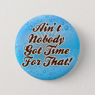 Ain't Nobody Got Time for That! Pinback Button