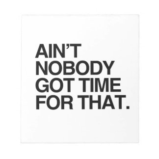 AIN'T NOBODY GOT TIME FOR THAT -.png Memo Pad
