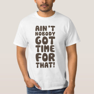 Ain't Nobody Got Time For That Tee Shirt