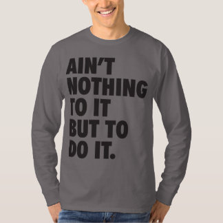 Ain't Nothing To It, But To Do It T-Shirt