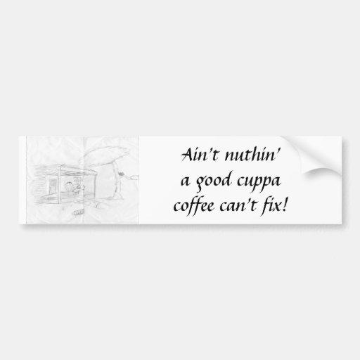 Ain't nuthin' a good cuppa coffee can't fix! bumper sticker