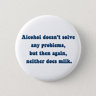 Alcohol doesn't solve any problems,Milk? Button