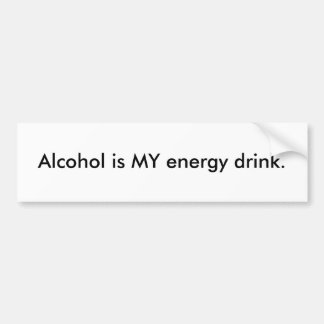 Alcohol is MY energy drink. Bumper Sticker