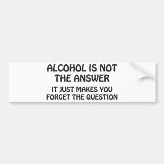 Alcohol Is Not The Answer Bumper Sticker
