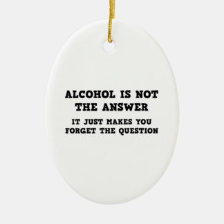 Alcohol Is Not The Answer Ceramic Ornament