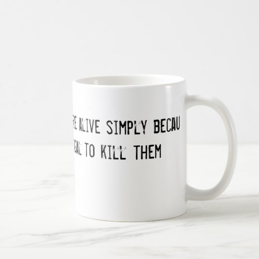 alguna gente está viva simplemente porque es ilega taza de café
