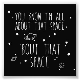 All About That Space, 'bout That Space Photo Print