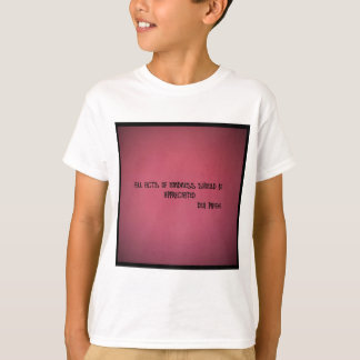 ALL ACTS OF KINDNESS SHOULD BE APPRECIATED T-Shirt