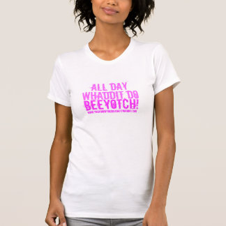 All Day, Whaddit Do, Beeyotch!, www.youknowyoud... Tees