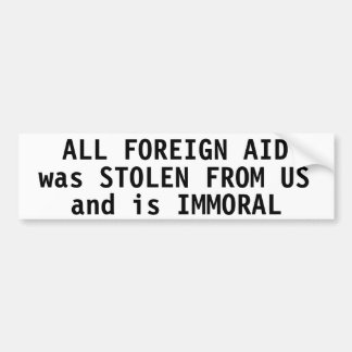 All foreign aid was stolen from us and is immoral bumper stickers