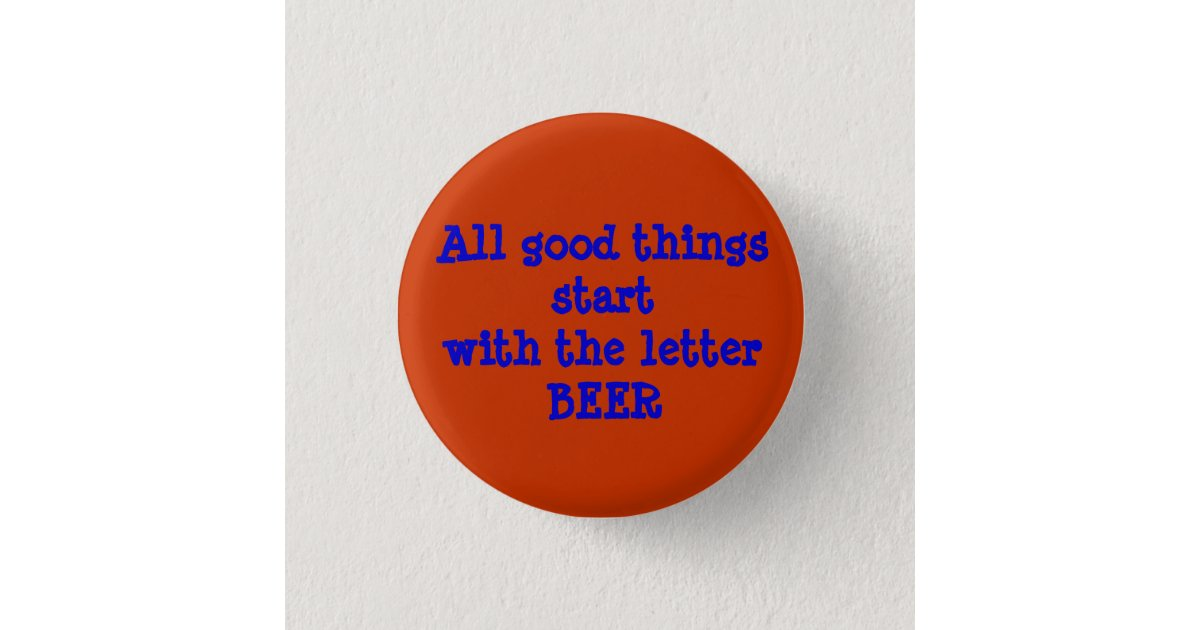 All good things start with the letter BEER Button | Zazzle.com