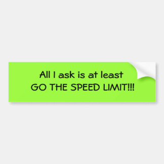All I ask is at least GO THE SPEED LIMIT!!! Car Bumper Sticker