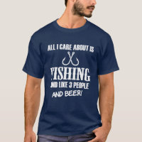 All I care about is fishing, like 3 people & Beer T-Shirt