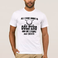 All I care about is Golfing, like 3 people & Beer T-Shirt
