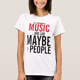 All I care about is Music and like maybe 3 people T-Shirt