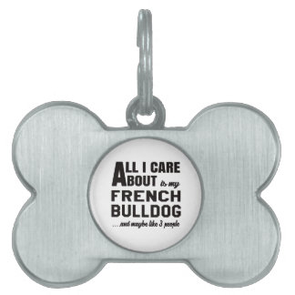 All i care about is my French bulldog. Pet Name Tag
