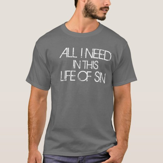 All I Need In This Life Of Sin T-Shirt