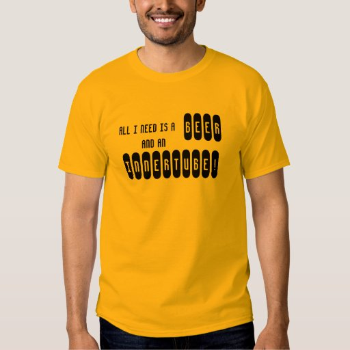 ALL I NEED IS A BEER AND AN INNERTUBE! T-SHIRT