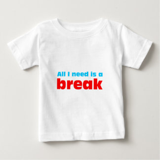 All I need is A BREAK Baby T-Shirt