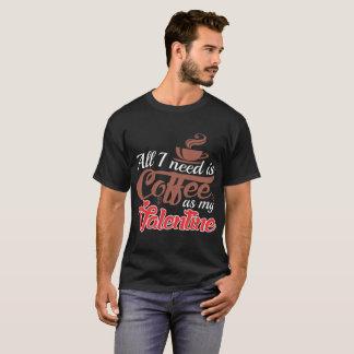 All I Need Is Coffee As My Valentine Tshirt