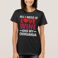 All I Need Is Love Wine And My Chihuahua T-Shirt