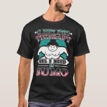 All I Need Is Sumo Funny Wrestling Fan Gift T-Shirt