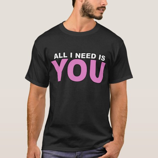 All I Need is You T-Shirt