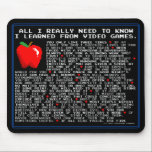 "All I Need to Know... Video Games Mouse Pad<br><div class=""desc"">Remind yourself that you&#39;re learning valuable life lessons every time you&#39;re playing a computer game.</div>"