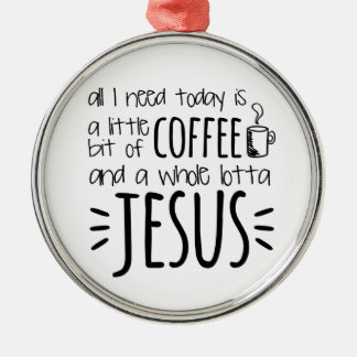 All I Need Today Is A Little Bit of Coffee Metal Ornament