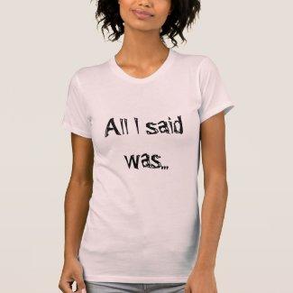 All I Said Was T-Shirt