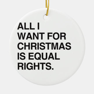 ALL I WANT FOR CHRISTMAS IS EQUAL RIGHTS -.png Ceramic Ornament