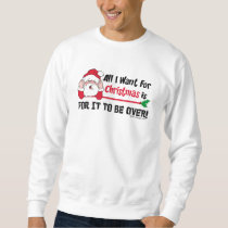 All I want for Christmas is for it to be over! Sweatshirt