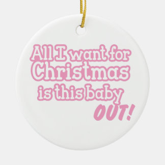 All I want for Christmas is this baby out! pink Ceramic Ornament