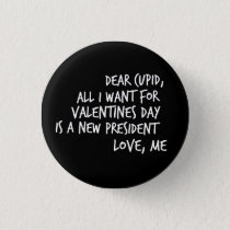 All I Want For Valentines Day is a New President Pinback Button