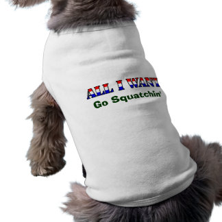 All I Want - Go Squatching And Find Bigfoot Dog Shirt