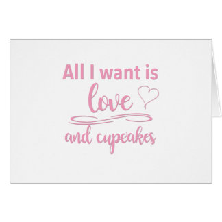 All I want is love and cupcakes Card