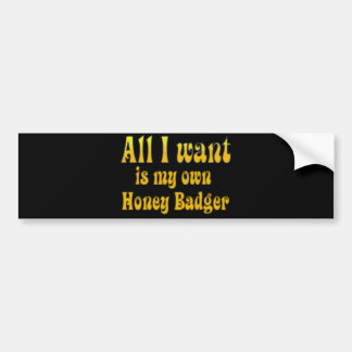 All I Want Is My Own Honey Badger Bumper Sticker