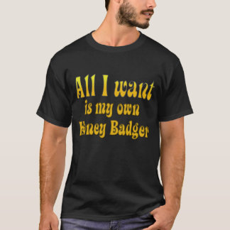 All I Want Is My Own Honey Badger T-Shirt