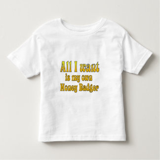 All I Want Is My Own Honey Badger Toddler T-shirt