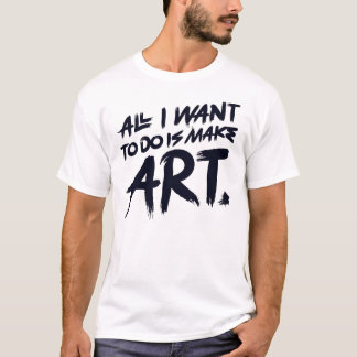 All I Want To Do Is Make Art T-Shirt