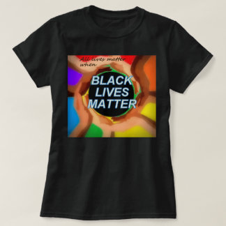 (All lives matter when) BLACK LIVES MATTER T-Shirt