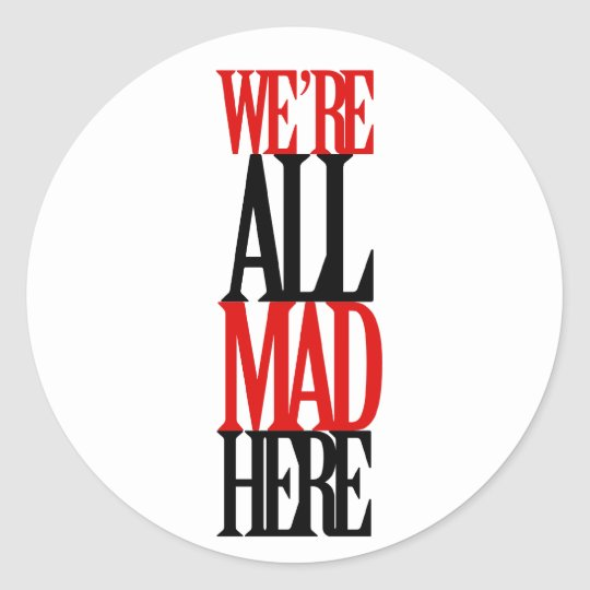 All Mad Here Classic Round Sticker
